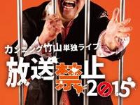 『カンニング竹山 単独ライブ「放送禁止2015」』(リバプール)